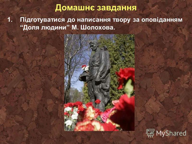 Домашнє завдання 1.Підготуватися до написання твору за оповіданням Доля людини М. Шолохова.