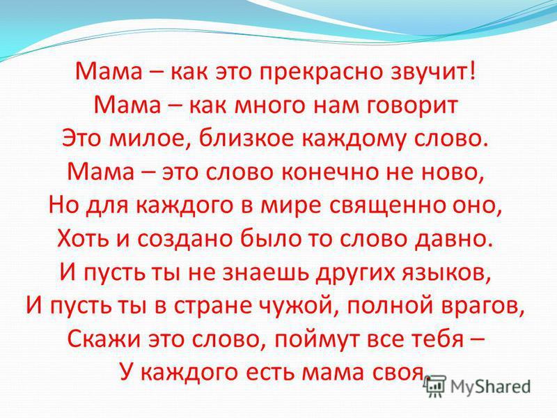 Мама – как это прекрасно звучит! Мама – как много нам говорит Это милое, близкое каждому слово. Мама – это слово конечно не ново, Но для каждого в мире священно оно, Хоть и создано было то слово давно. И пусть ты не знаешь других языков, И пусть ты в