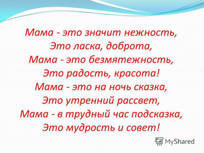 Мама - это значит нежность, Это ласка, доброта, Мама - это безмятежность, Это радость, красота! Мама - это на ночь сказка, Это утренний рассвет, Мама - в трудный час подсказка, Это мудрость и совет!