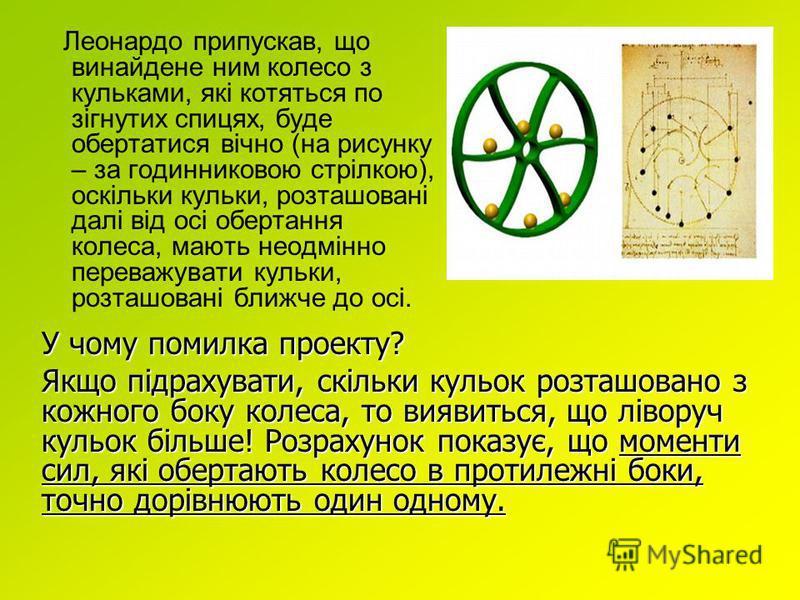Леонардо припускав, що винайдене ним колесо з кульками, які котяться по зігнутих спицях, буде обертатися вічно (на рисунку – за годинниковою стрілкою), оскільки кульки, розташовані далі від осі обертання колеса, мають неодмінно переважувати кульки, р