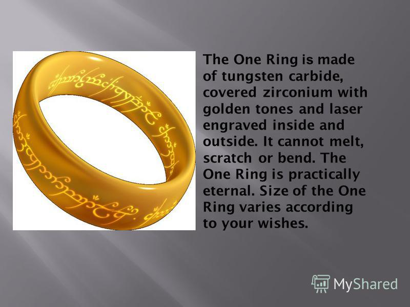 The One Ring is made of tungsten carbide, covered zirconium with golden tones and laser engraved inside and outside. It cannot melt, scratch or bend. The One Ring is practically eternal. Size of the One Ring varies according to your wishes.