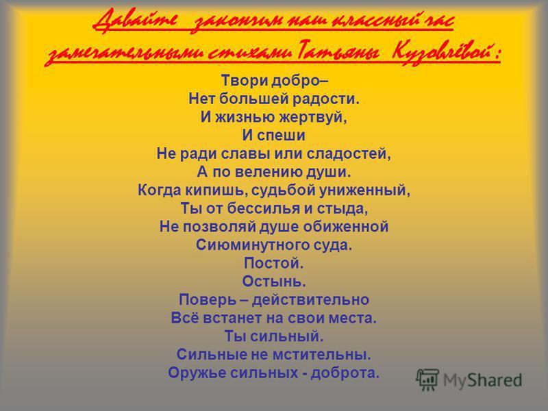 Давайте закончим наш классный час замечательными стихами Татьяны Кузовлёвой : Твори добро– Нет большей радости. И жизнью жертвуй, И спеши Не ради славы или сладостей, А по велению души. Когда кипишь, судьбой униженный, Ты от бессилья и стыда, Не позв