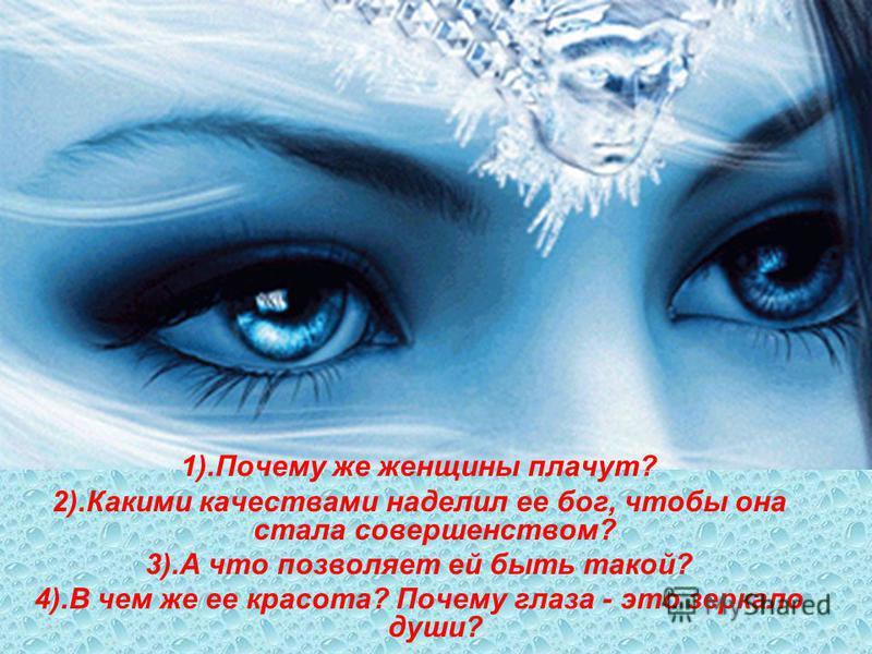 1).Почему же женщины плачут? 2).Какими качествами наделил ее бог, чтобы она стала совершенством? 3).А что позволяет ей быть такой? 4).В чем же ее красота? Почему глаза - это зеркало души?