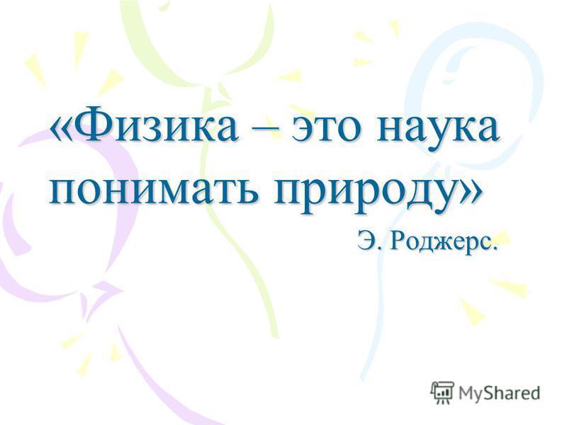 «Физика – это наука понимать природу» Э. Роджерс. Э. Роджерс.