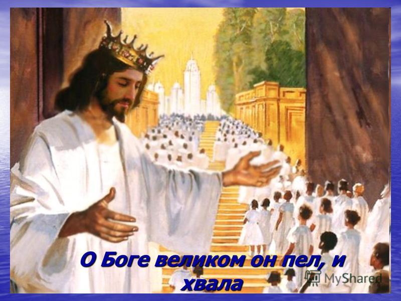 О Боге великом он пел, и хвала