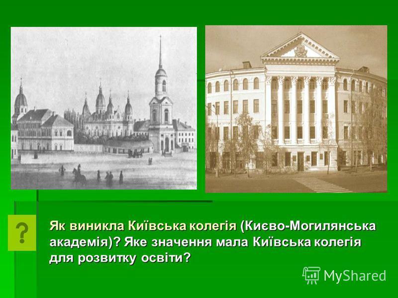 Як виникла Київська колегія (Києво-Могилянська академія)? Яке значення мала Київська колегія для розвитку освіти?