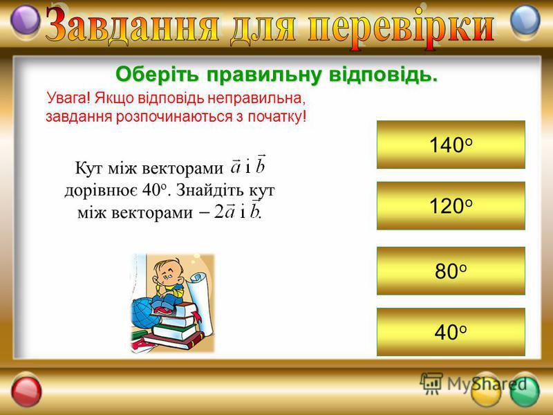 120 о Оберіть правильну відповідь. Увага! Якщо відповідь неправильна, завдання розпочинаються з початку! 140 о 80 о 40 о Кут між векторами. дорівнює 40 о. Знайдіть кут між векторами.