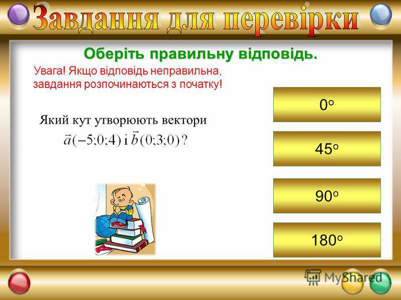 45 о Оберіть правильну відповідь. Увага! Якщо відповідь неправильна, завдання розпочинаються з початку! 0о0о 90 о 180 о Який кут утворюють вектори