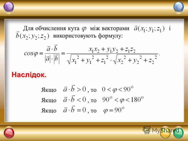 Для обчислення кута між векторами і використовують формулу: Якщо, то Наслідок.