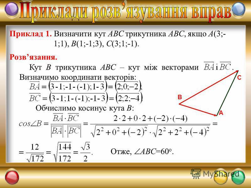 Приклад 1. Визначити кут АВС трикутника АВС, якщо А(3;- 1;1), В(1;-1;3), С(3;1;-1). Розвязання. Обчислимо косинус кута В: Кут В трикутника АВС – кут між векторами. Визначимо координати векторів: Отже, АВС=60 о. А В С
