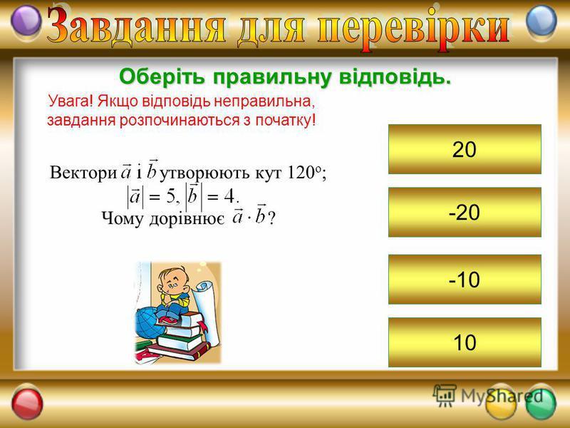 -20 Оберіть правильну відповідь. Увага! Якщо відповідь неправильна, завдання розпочинаються з початку! 20 -10 10 Вектори утворюють кут 120 о ; Чому дорівнює ?