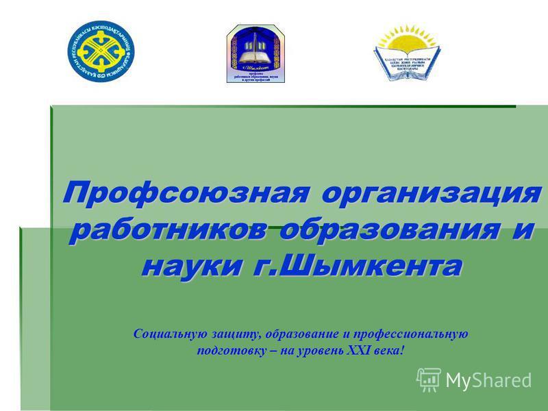 Профсоюзная организация работников образования и науки г.Шымкента Социальную защиту, образование и профессиональную подготовку – на уровень XXI века!