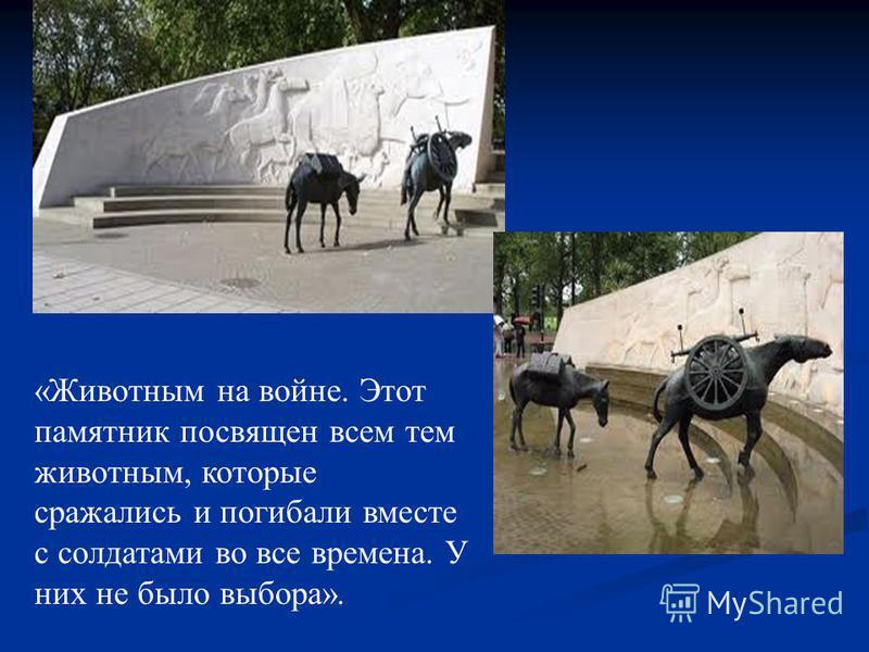 «Животным на войне. Этот памятник посвящен всем тем животным, которые сражались и погибали вместе с солдатами во все времена. У них не было выбора».