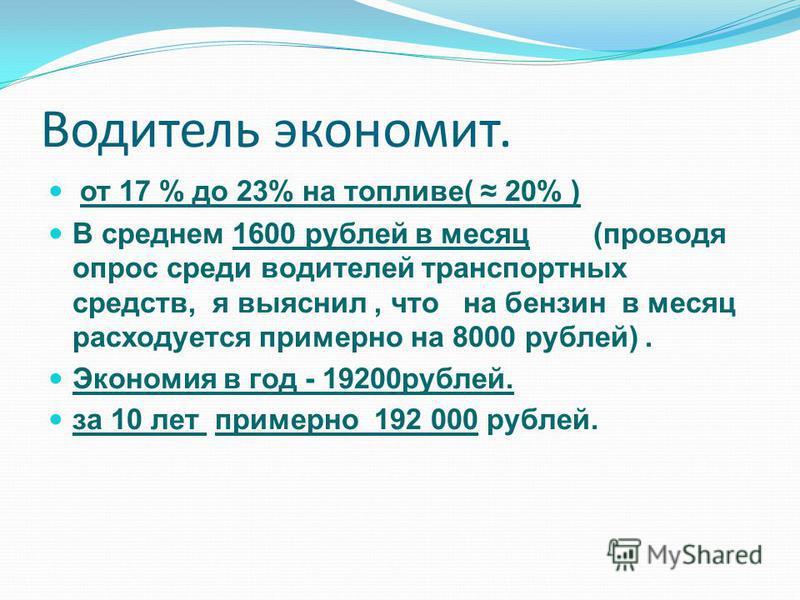 Водитель экономит. от 17 % до 23% на топливе( 20% ) В среднем 1600 рублей в месяц (проводя опрос среди водителей транспортных средств, я выяснил, что на бензин в месяц расходуется примерно на 8000 рублей). Экономия в год - 19200 рублей. за 10 лет при