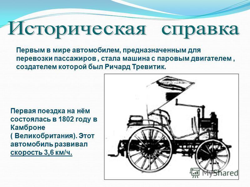 Первым в мире автомобилем, предназначенным для перевозки пассажиров, стала машина с паровым двигателем, создателем которой был Ричард Тревитик. Первая поездка на нём состоялась в 1802 году в Камброне ( Великобритания). Этот автомобиль развивал скорос