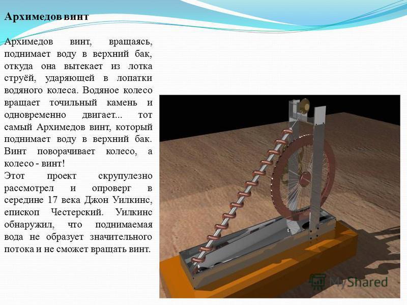 Архимедов винт Архимедов винт, вращаясь, поднимает воду в верхний бак, откуда она вытекает из лотка струёй, ударяющей в лопатки водяного колеса. Водяное колесо вращает точильный камень и одновременно двигает... тот самый Архимедов винт, который подни