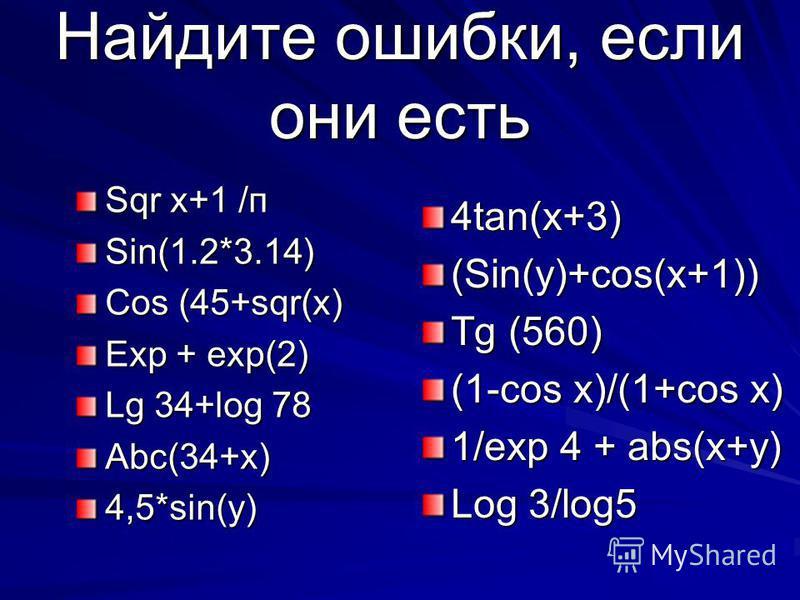 Найдите ошибки, если они есть Sqr x+1 /п Sin(1.2*3.14) Cos (45+sqr(x) Exp + exp(2) Lg 34+log 78 Abc(34+x)4,5*sin(y) 4tan(x+3)(Sin(y)+cos(x+1)) Tg (560) (1-cos x)/(1+cos x) 1/exp 4 + abs(x+y) Log 3/log5