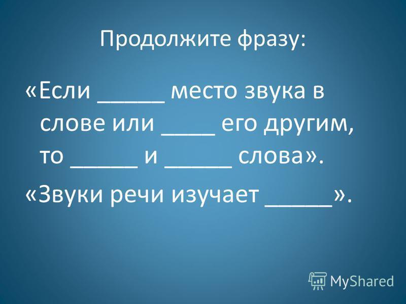 Продолжите фразу: «Если _____ место звука в слове или ____ его другим, то _____ и _____ слова». «Звуки речи изучает _____».