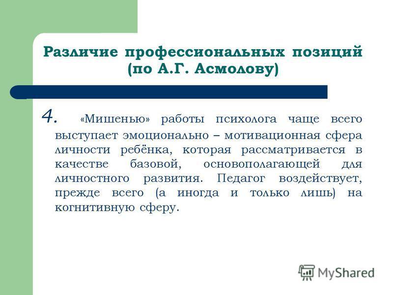 Различие профессиональных позиций (по А.Г. Асмолову) 4. «Мишенью» работы психолога чаще всего выступает эмоционально – мотивационная сфера личности ребёнка, которая рассматривается в качестве базовой, основополагающей для личностного развития. Педаго