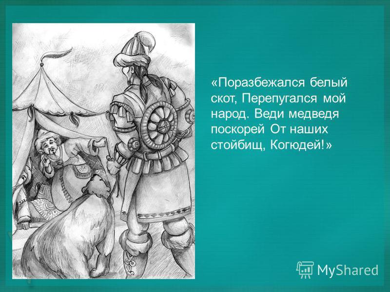«Поразбежался белый скот, Перепугался мой народ. Веди медведя поскорей От наших стойбищ, Когюдей!»