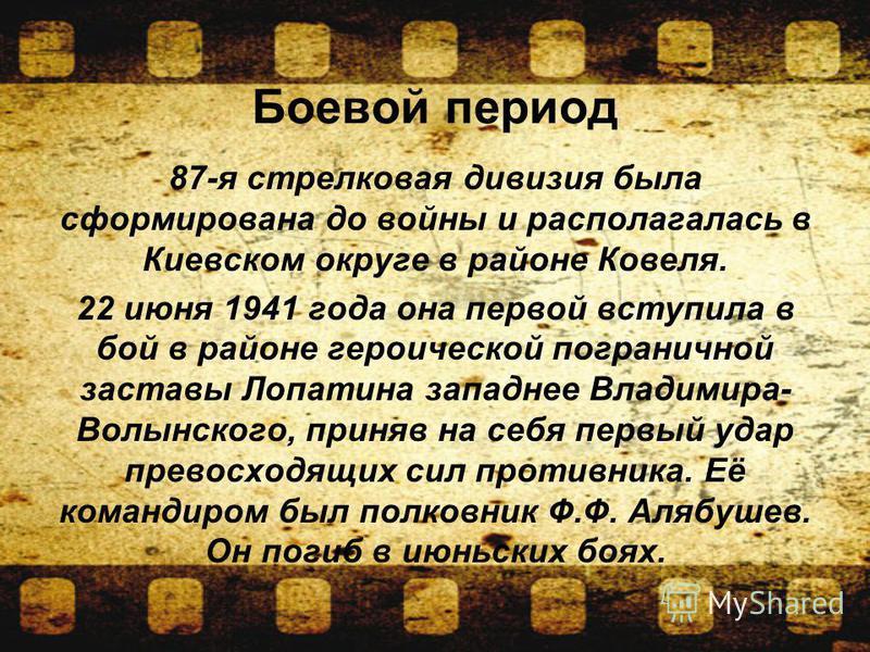Боевой период 87-я стрелковая дивизия была сформирована до войны и располагалась в Киевском округе в районе Ковеля. 22 июня 1941 года она первой вступила в бой в районе героической пограничной заставы Лопатина западнее Владимира- Волынского, приняв н