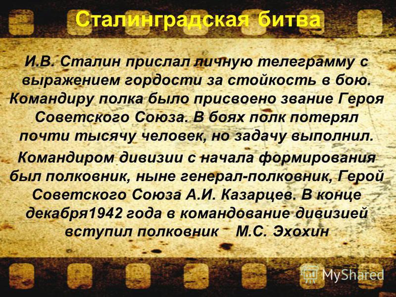 Сталинградская битва И.В. Сталин прислал личную телеграмму с выражением гордости за стойкость в бою. Командиру полка было присвоено звание Героя Советского Союза. В боях полк потерял почти тысячу человек, но задачу выполнил. Командиром дивизии с нача