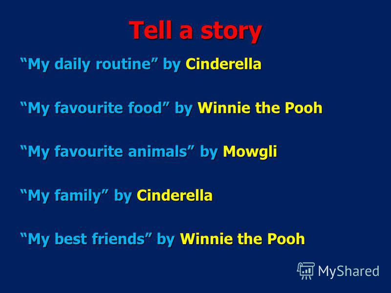 My daily routine by Cinderella My favourite food by Winnie the Pooh My favourite animals by Mowgli My family by Cinderella My best friends by Winnie the Pooh Tell a story