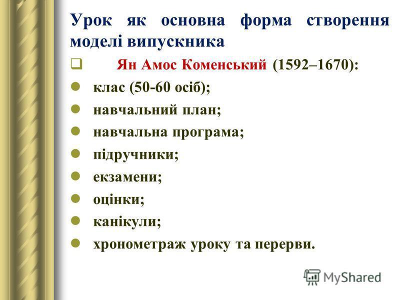 Урок як основна форма створення моделі випускника Ян Амос Коменський (1592–1670): клас (50-60 осіб); навчальний план; навчальна програма; підручники; екзамени; оцінки; канікули; хронометраж уроку та перерви.