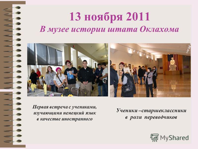 13 ноября 2011 В музее истории штата Оклахома Первая встреча с учениками, изучающими немецкий язык в качестве иностранного Ученики –старшеклассники в роли переводчиков