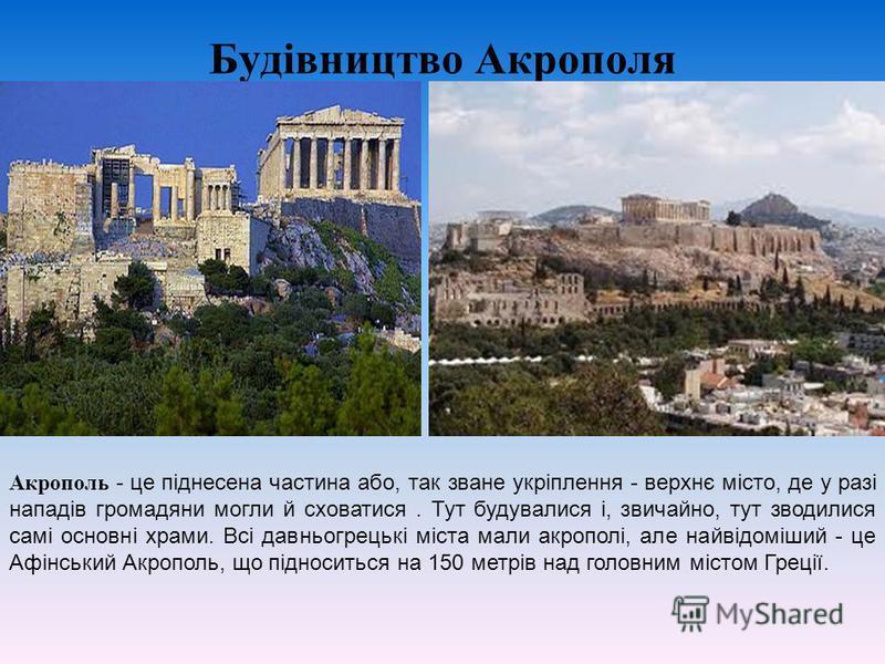 Будівництво Акрополя Акрополь - це піднесена частина або, так зване укріплення - верхнє місто, де у разі нападів громадяни могли й сховатися. Тут будувалися і, звичайно, тут зводилися самі основні храми. Всі давньогрецькі міста мали акрополі, але най