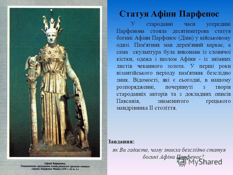 Статуя Афіни Парфенос У стародавні часи усередині Парфенона стояла десятиметрова статуя богині Афіни Парфенос (Діви) у військовому одязі. Пам'ятник мав дерев'яний каркас, а сама скульптура була виконана із слонячої кістки, одежа і шолом Афіни - із зн