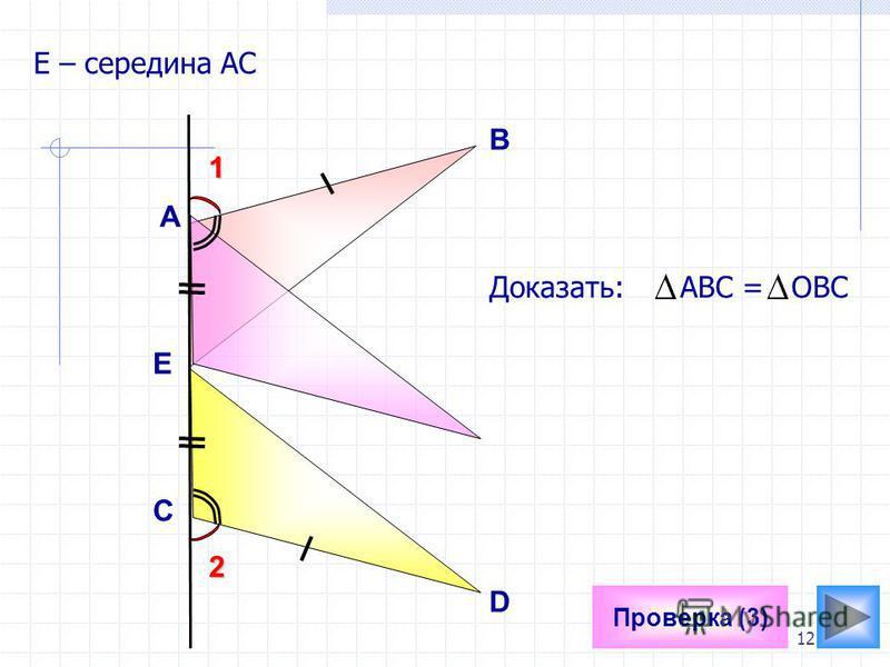 12 Проверка (3) Е Е – середина АС Доказать: АВС = ОВС А В D C 1 2