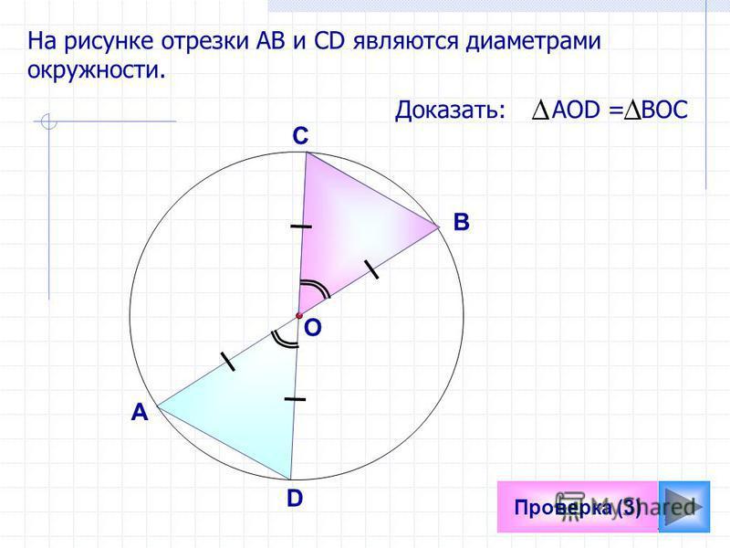 13 Проверка (3) На рисунке отрезки АB и СD являются диаметрами окружности. Доказать: АОD = ВОС А В D C O