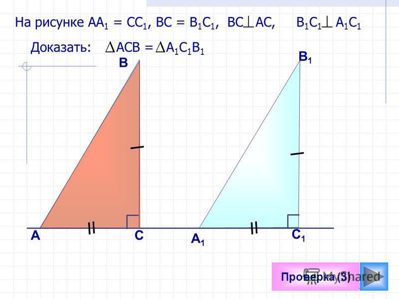 15 Проверка (3) На рисунке АА 1 = СС 1, ВС = В 1 С 1, ВС АС, В 1 С 1 А 1 С 1 Доказать: АСВ = А 1 С 1 В 1 А В С1С1 C А1А1 В1В1