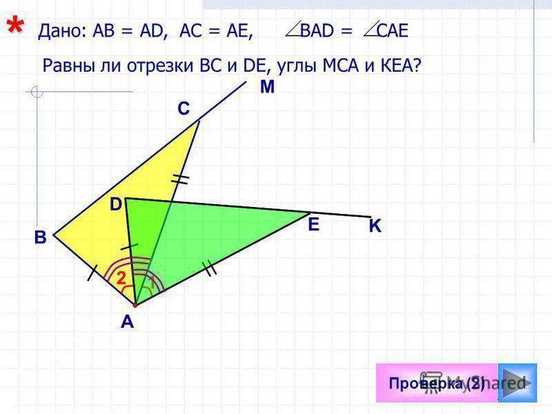 17 1 Проверка (2) Равны ли отрезки ВС и DE, углы МСА и КЕА? B M С E D K 2 Дано: АВ = АD, АС = АЕ, ВАD = САЕ* А