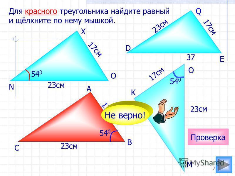 7 К 17 см 23 см Для красного треугольника найдите равный и щёлкните по нему мышкой. 23 см 17 см 37 54 0 Проверка 54 0 Не верно! С А О М В N X O D E Q