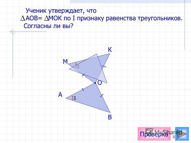 8 Проверка О А В К М Ученик утверждает, что АОВ= МОК по I признаку равенства треугольников. Согласны ли вы? 1 2