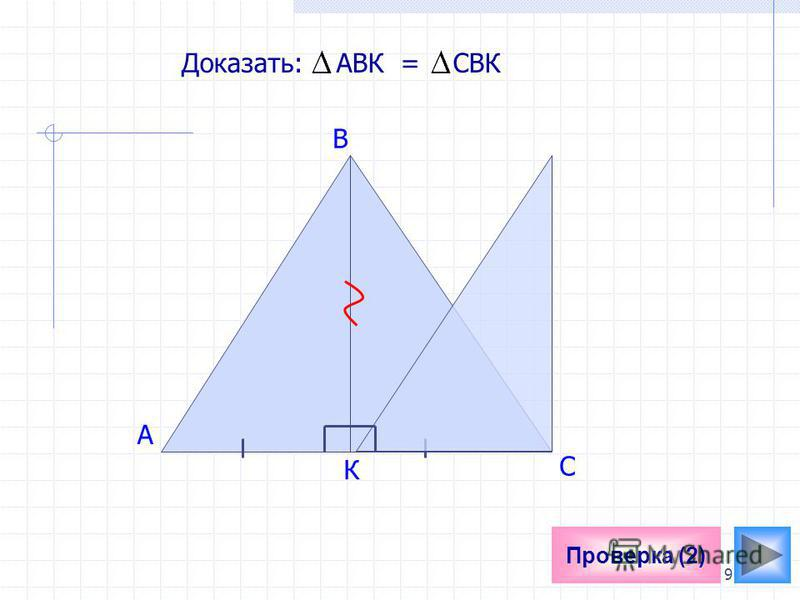 9 Проверка (2) A Доказать: АВК = СBК В К С