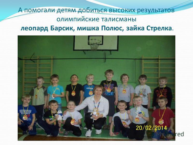 А помогали детям добиться высоких результатов олимпийские талисманы леопард Барсик, мишка Полюс, зайка Стрелка.