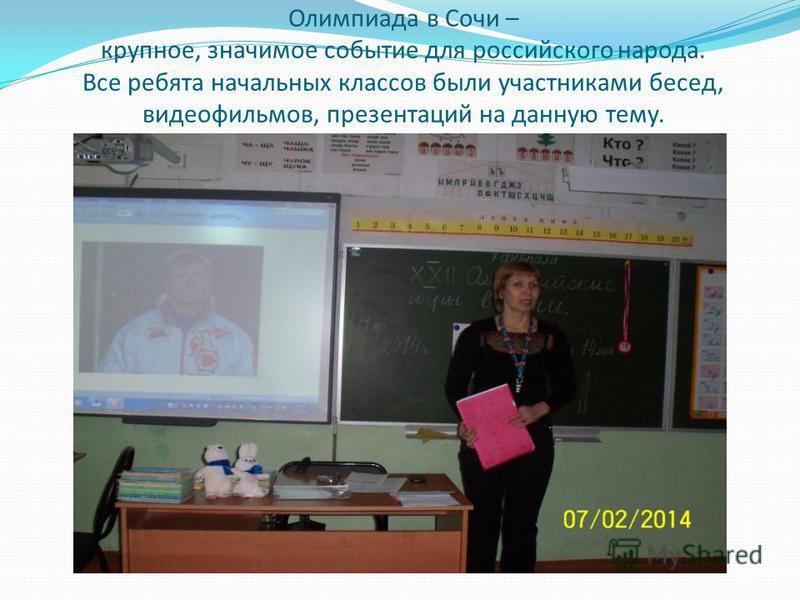 Олимпиада в Сочи – крупное, значимое событие для российского народа. Все ребята начальных классов были участниками бесед, видеофильмов, презентаций на данную тему.
