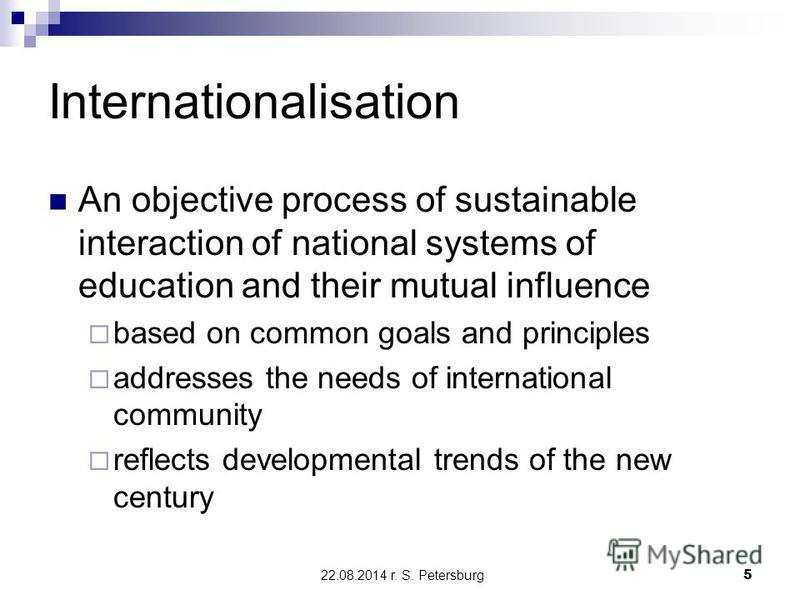 22.08.2014 г. S. Petersburg5 Internationalisation An objective process of sustainable interaction of national systems of education and their mutual influence based on common goals and principles addresses the needs of international community reflects