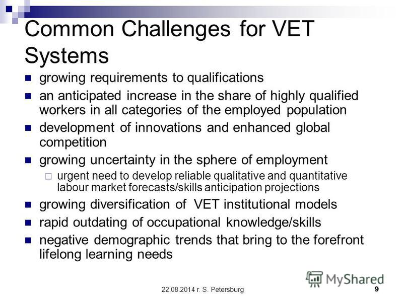 22.08.2014 г. S. Petersburg9 Common Challenges for VET Systems growing requirements to qualifications an anticipated increase in the share of highly qualified workers in all categories of the employed population development of innovations and enhance