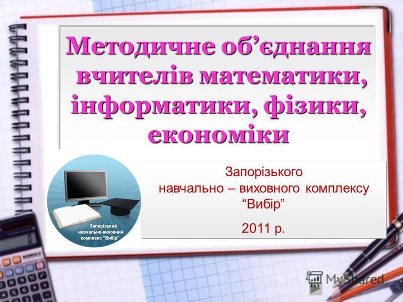 Методичне обєднання вчителів математики, інформатики, фізики, економіки Запорізького навчально – виховного комплексу Вибір 2011 р.
