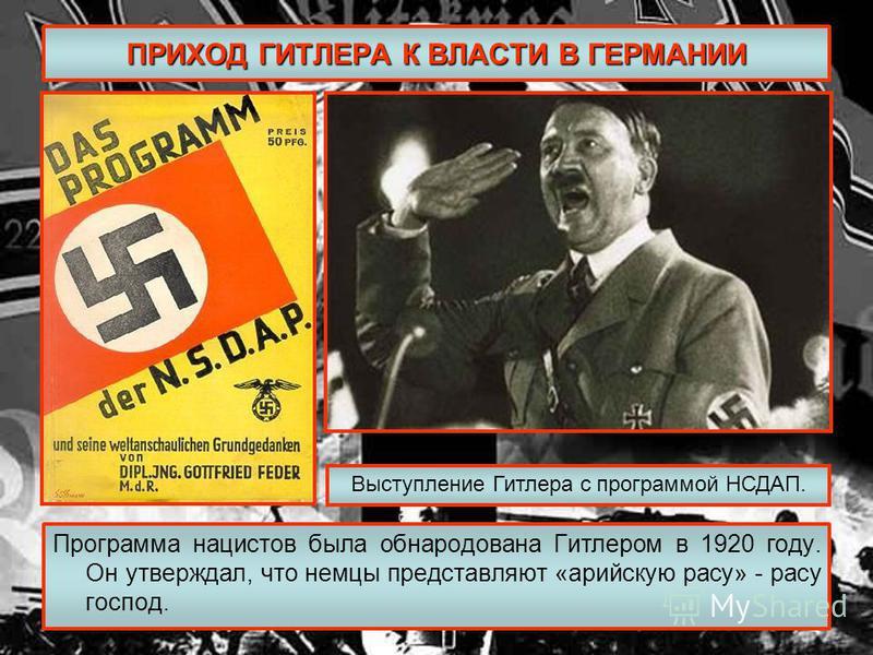 ПРИХОД ГИТЛЕРА К ВЛАСТИ В ГЕРМАНИИ Программа нацистов была обнародована Гитлером в 1920 году. Он утверждал, что немцы представляют «арийскую расу» - расу господ. Выступление Гитлера с программой НСДАП.