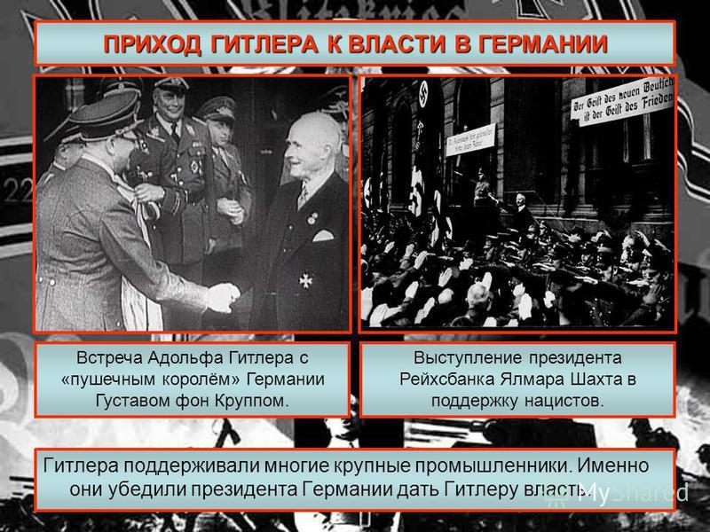 ПРИХОД ГИТЛЕРА К ВЛАСТИ В ГЕРМАНИИ Гитлера поддерживали многие крупные промышленники. Именно они убедили президента Германии дать Гитлеру власть. Встреча Адольфа Гитлера с «пушечным королём» Германии Густавом фон Круппом. Выступление президента Рейхс