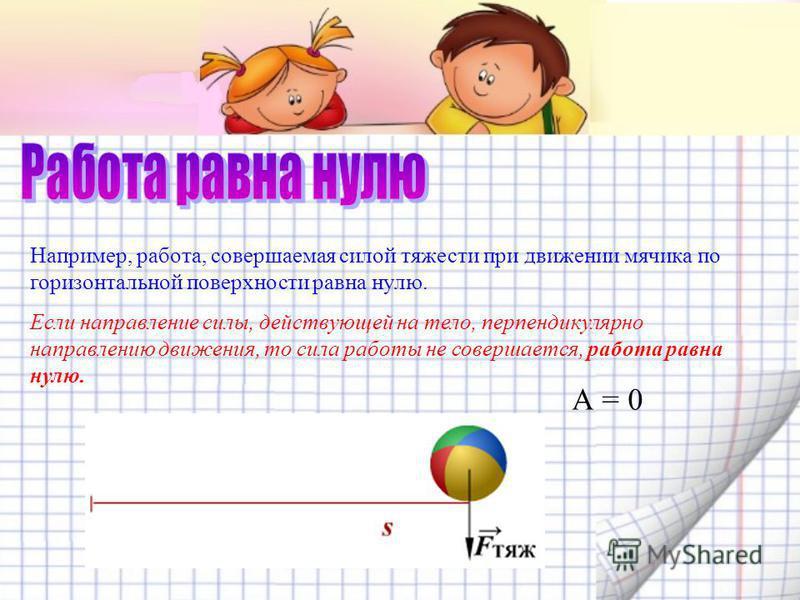 Например, работа, совершаемая силой тяжести при движении мячика по горизонтальной поверхности равна нулю. Если направление силы, действующей на тело, перпендикулярно направлению движения, то сила работы не совершается, работа равна нулю. А = 0