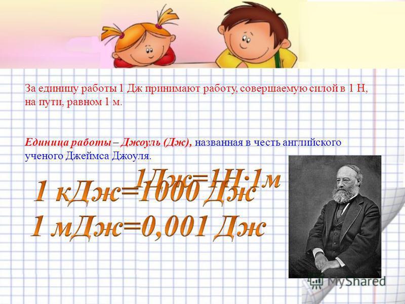 За единицу работы 1 Дж принимают работу, совершаемую силой в 1 Н, на пути, равном 1 м. Единица работы – Джоуль (Дж), названная в честь английского ученого Джеймса Джоуля.