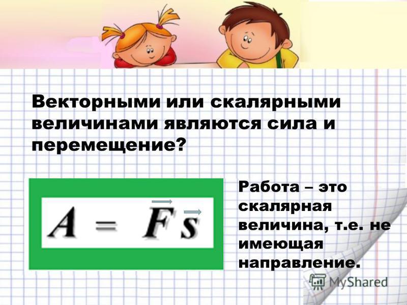 Векторными или скалярными величинами являются сила и перемещение? Работа – это скалярная величина, т.е. не имеющая направление.