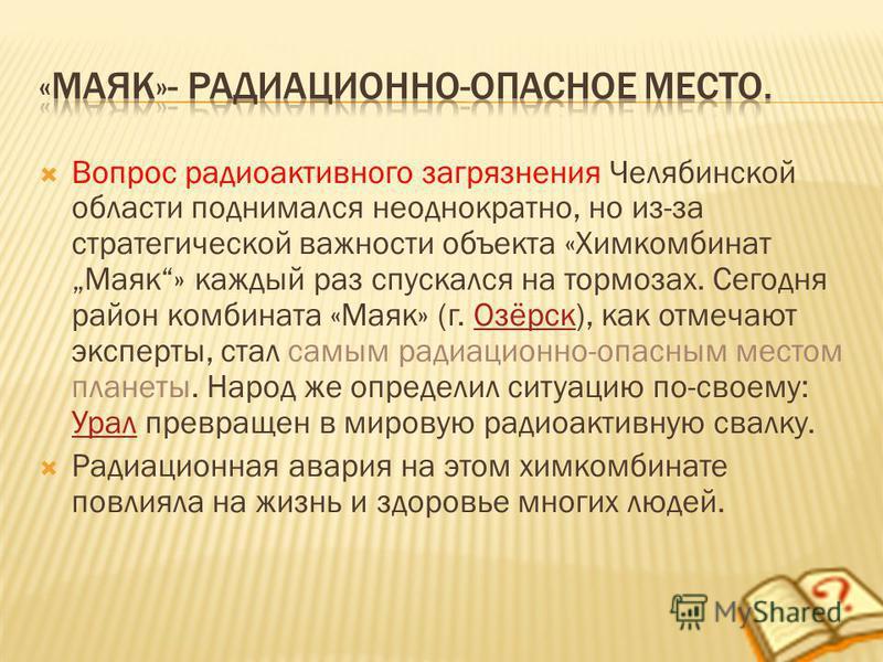 Вопрос радиоактивного загрязнения Челябинской области поднимался неоднократно, но из-за стратегической важности объекта «Химкомбинат Маяк» каждый раз спускался на тормозах. Сегодня район комбината «Маяк» (г. Озёрск), как отмечают эксперты, стал самым