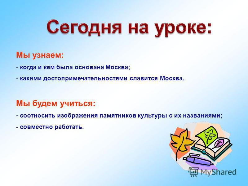 Мы узнаем: - когда и кем была основана Москва; - какими достопримечательностями славится Москва. Мы будем учиться: - соотносить изображения памятников культуры с их названиями; - совместно работать.
